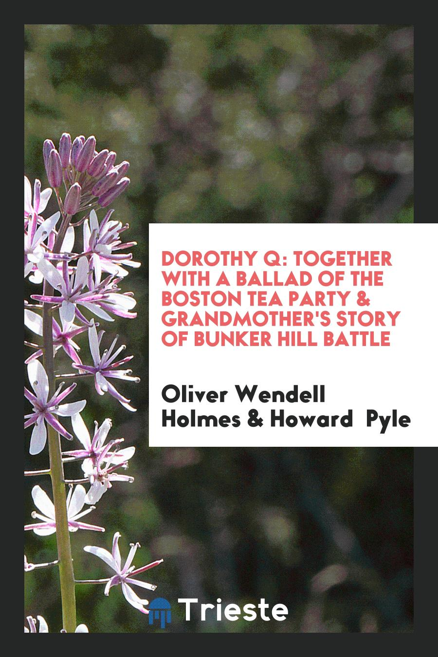 Dorothy Q: Together with a Ballad of the Boston Tea Party & Grandmother's Story of Bunker Hill Battle