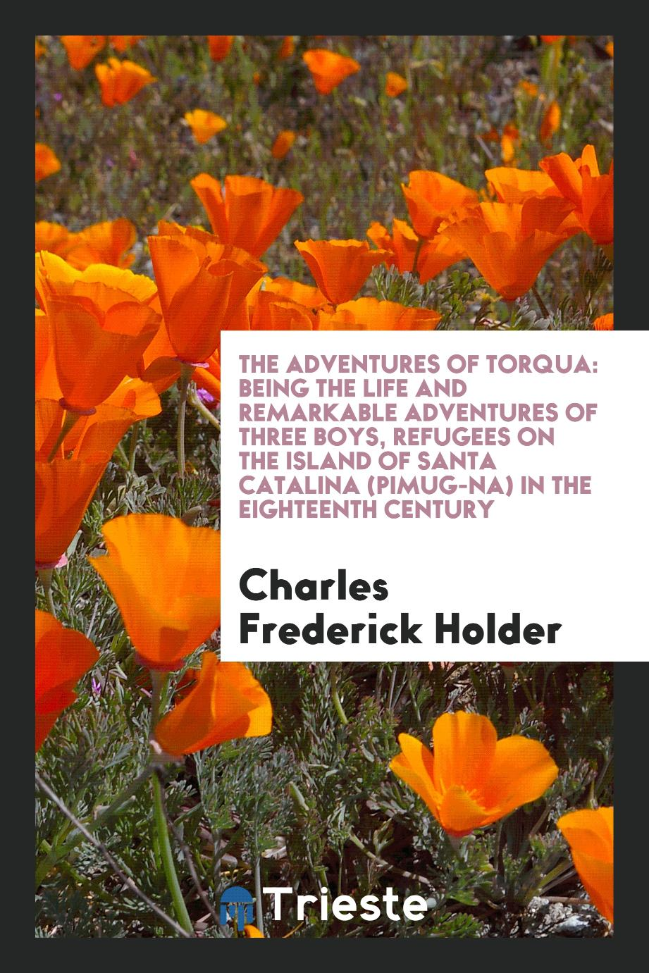 The Adventures of Torqua: Being the Life and Remarkable Adventures of Three Boys, Refugees on the Island of Santa Catalina (Pimug-Na) in the Eighteenth Century