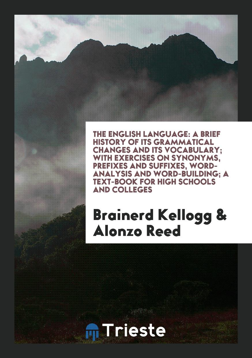 The English Language: A Brief History of Its Grammatical Changes and Its Vocabulary; With Exercises on Synonyms, Prefixes and Suffixes, Word-Analysis and Word-Building; A Text-Book for High Schools and Colleges