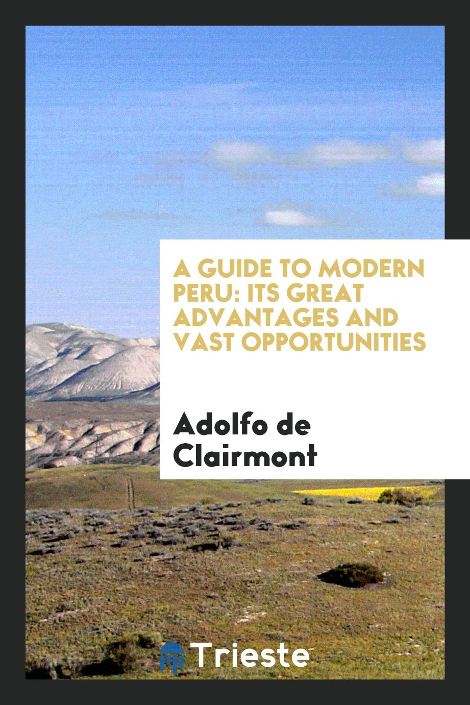 A guide to modern Peru: its great advantages and vast opportunities