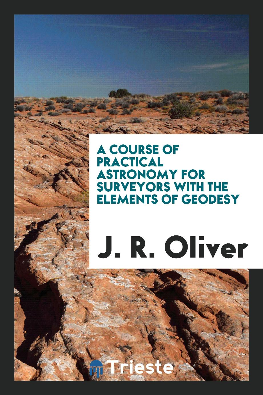 A Course of Practical Astronomy for Surveyors With the Elements of Geodesy