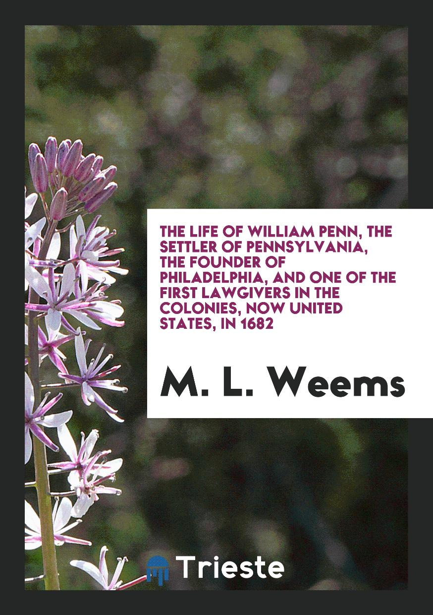 The Life of William Penn, the Settler of Pennsylvania, the Founder of Philadelphia, and One of the First Lawgivers in the Colonies, Now United States, in 1682