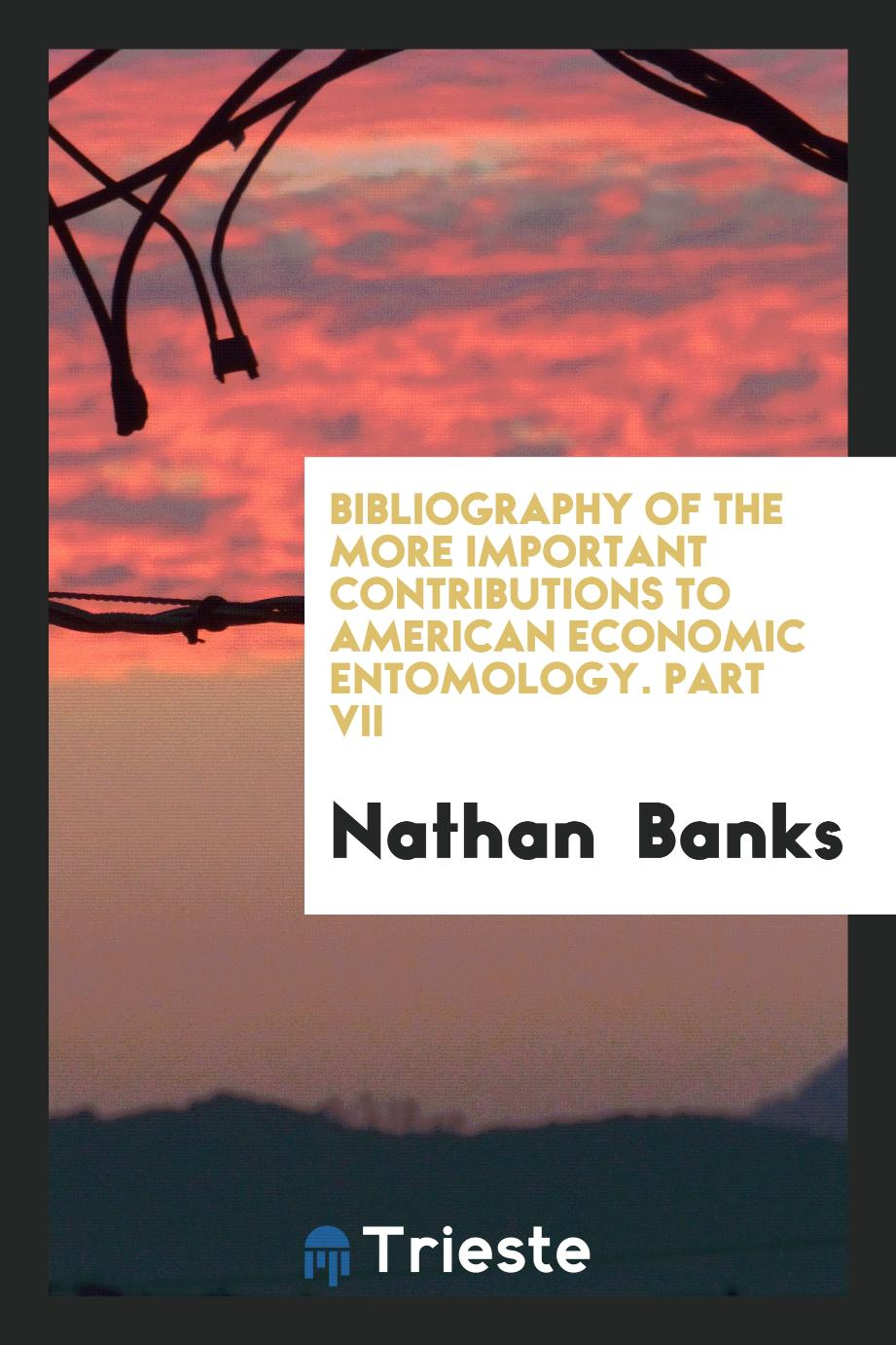 Bibliography of the More Important Contributions to American Economic Entomology. Part VII