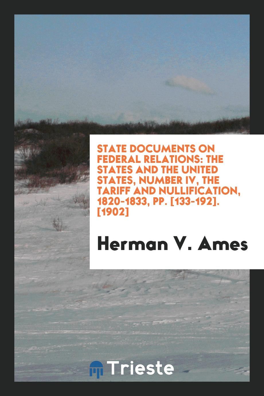 State Documents on Federal Relations: The States and the United States, Number IV, the Tariff and Nullification, 1820-1833, pp. [133-192]. [1902]