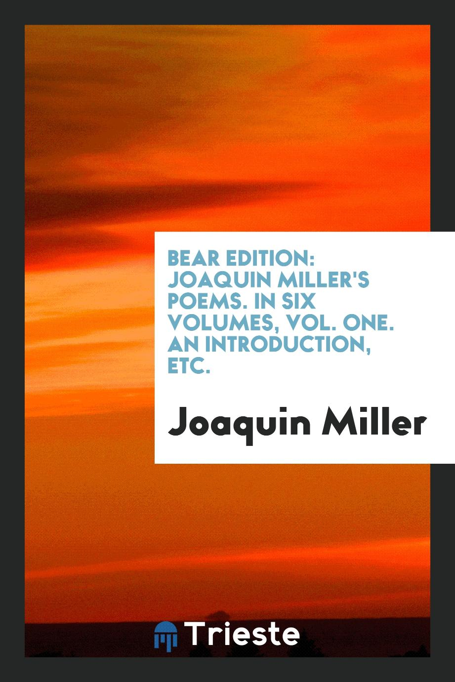 Bear Edition: Joaquin Miller's Poems. In Six Volumes, Vol. One. An Introduction, Etc.