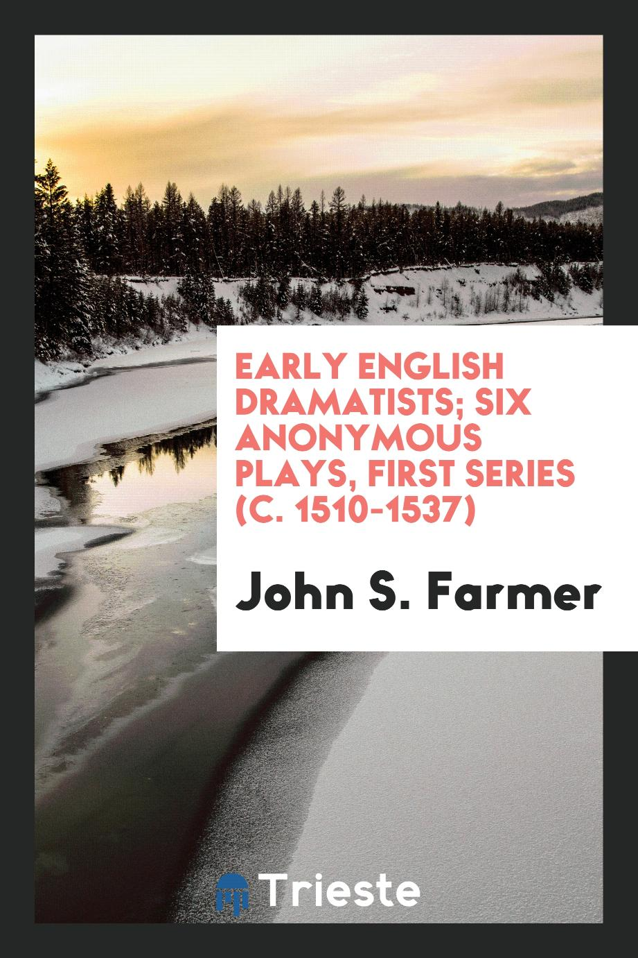 Early English Dramatists; Six Anonymous Plays, First Series (c. 1510-1537)