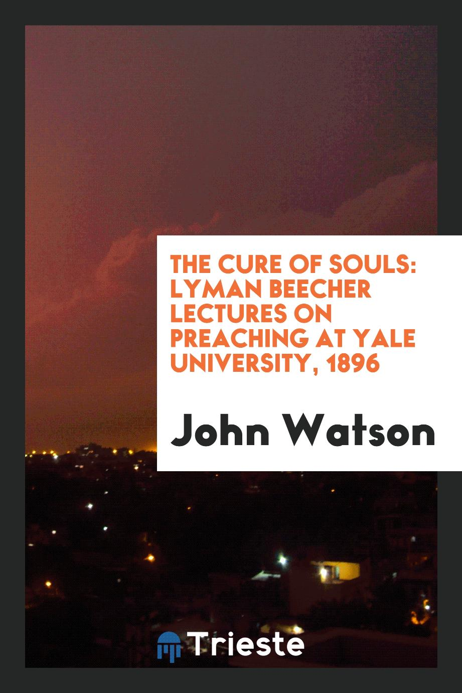 The Cure of Souls: Lyman Beecher Lectures on Preaching at Yale University, 1896