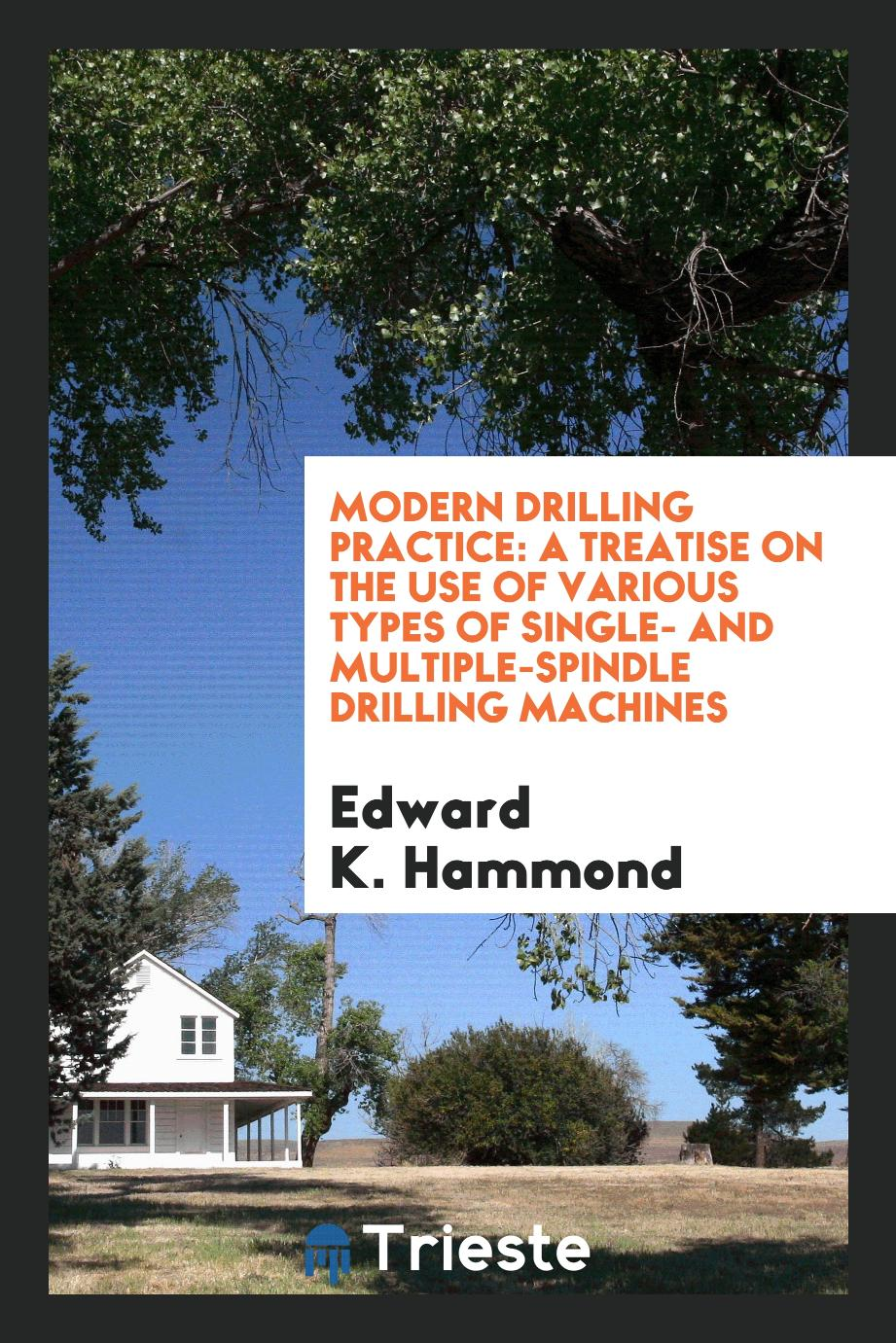 Modern Drilling Practice: A Treatise on the Use of Various Types of Single- and Multiple-Spindle Drilling Machines