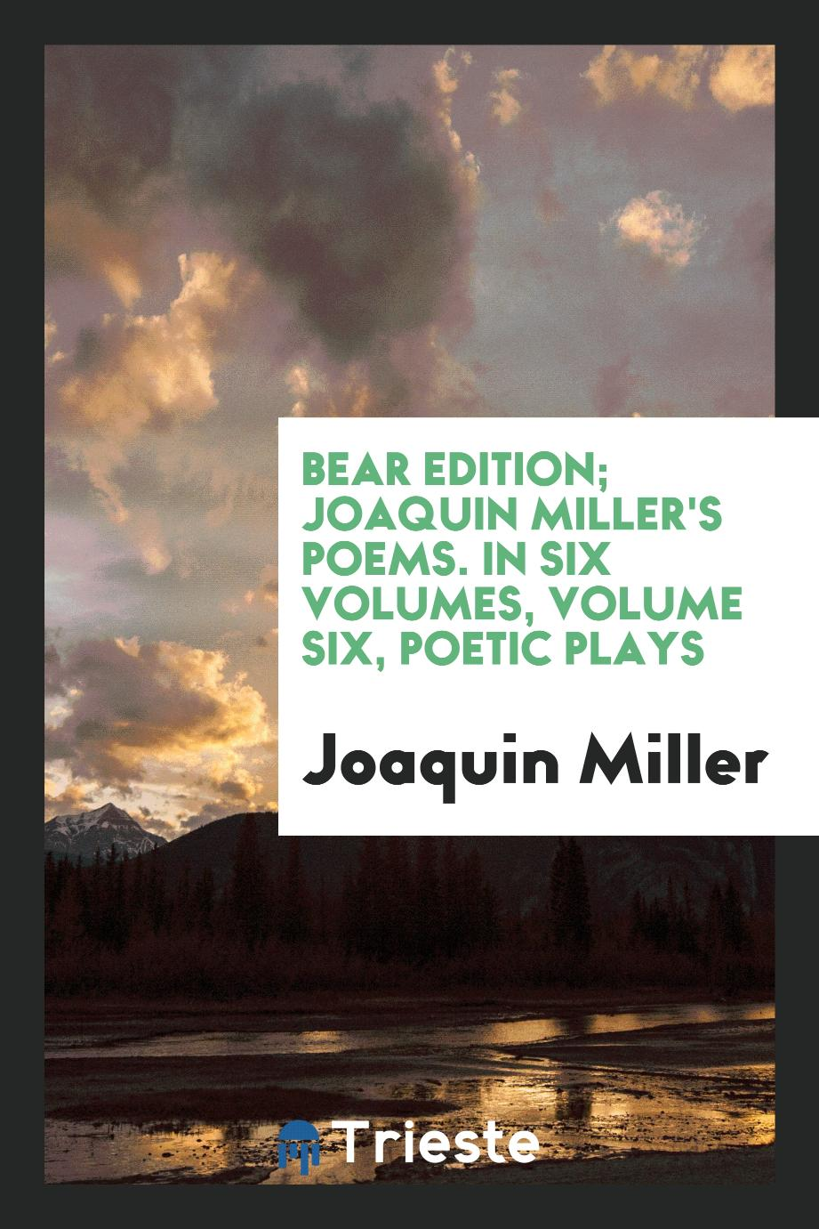 Bear Edition; Joaquin Miller's Poems. In Six Volumes, Volume Six, Poetic Plays