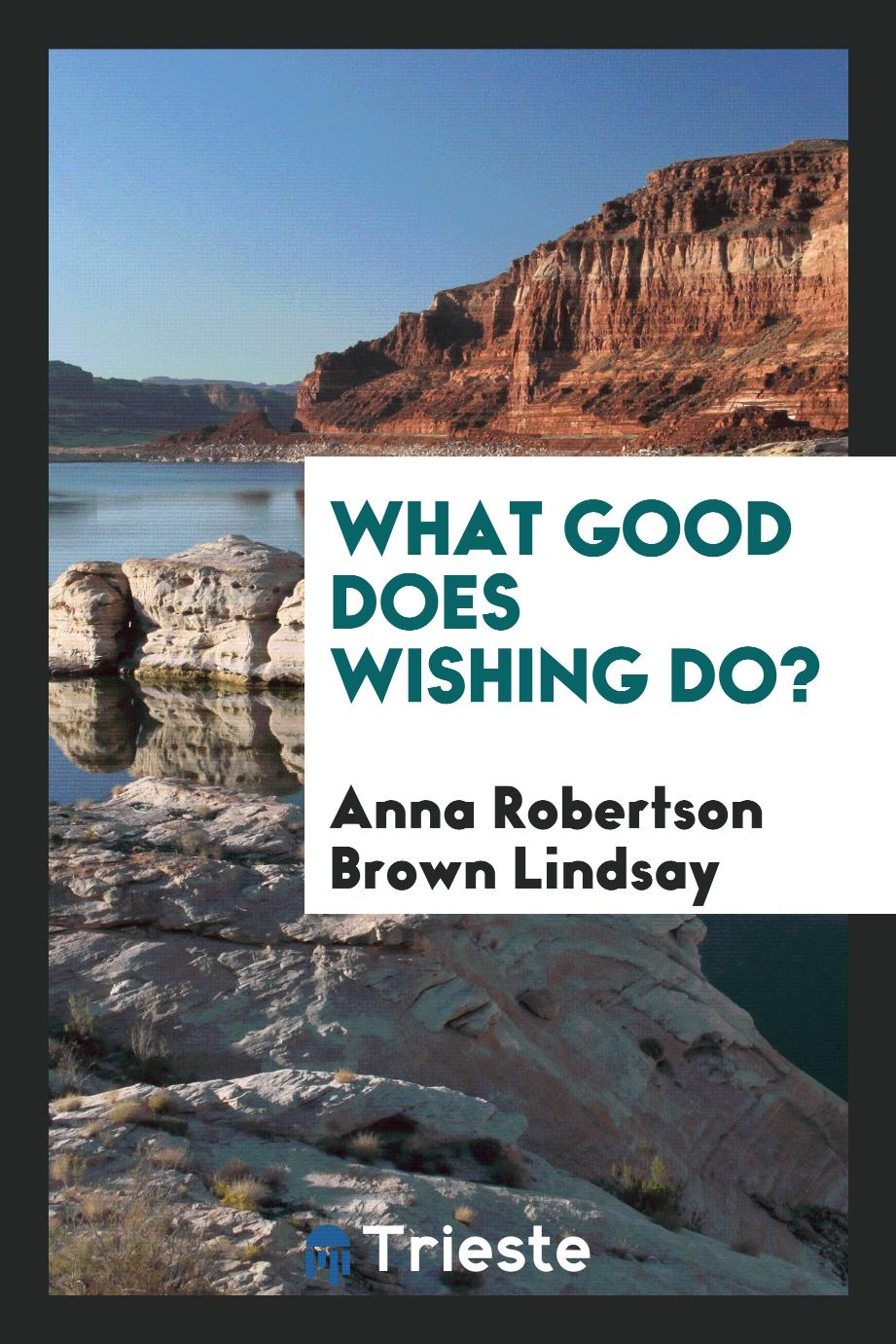 What good does wishing do?