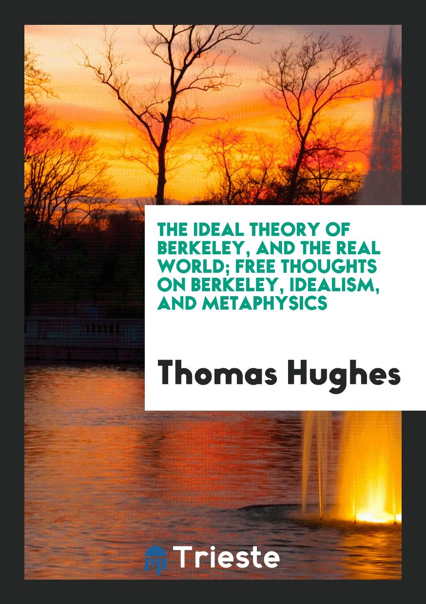 The Ideal Theory of Berkeley, and the Real World; Free Thoughts on Berkeley, Idealism, and Metaphysics
