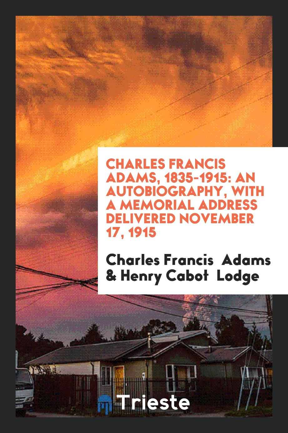 Charles Francis Adams, 1835-1915: An Autobiography, with a Memorial address delivered November 17, 1915