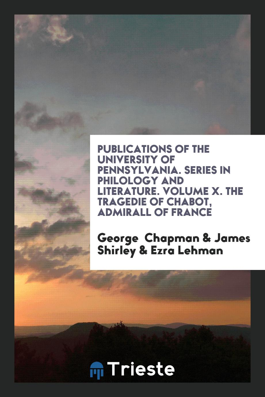Publications of the University of Pennsylvania. Series in Philology and Literature. Volume X. The Tragedie of Chabot, Admirall of France