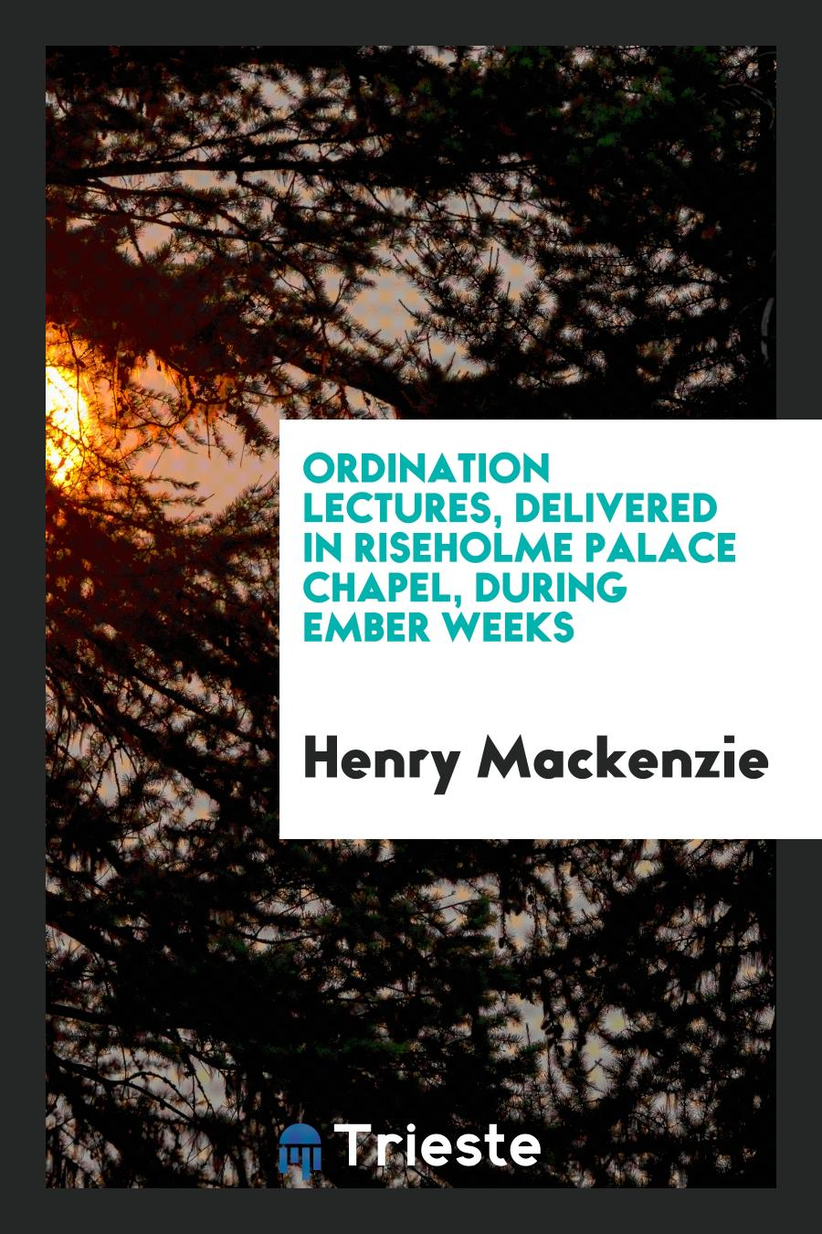 Henry Mackenzie - Ordination Lectures, Delivered in Riseholme Palace Chapel, During Ember Weeks