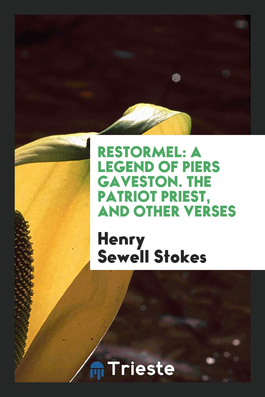 Restormel: A Legend of Piers Gaveston. The Patriot Priest, and Other Verses
