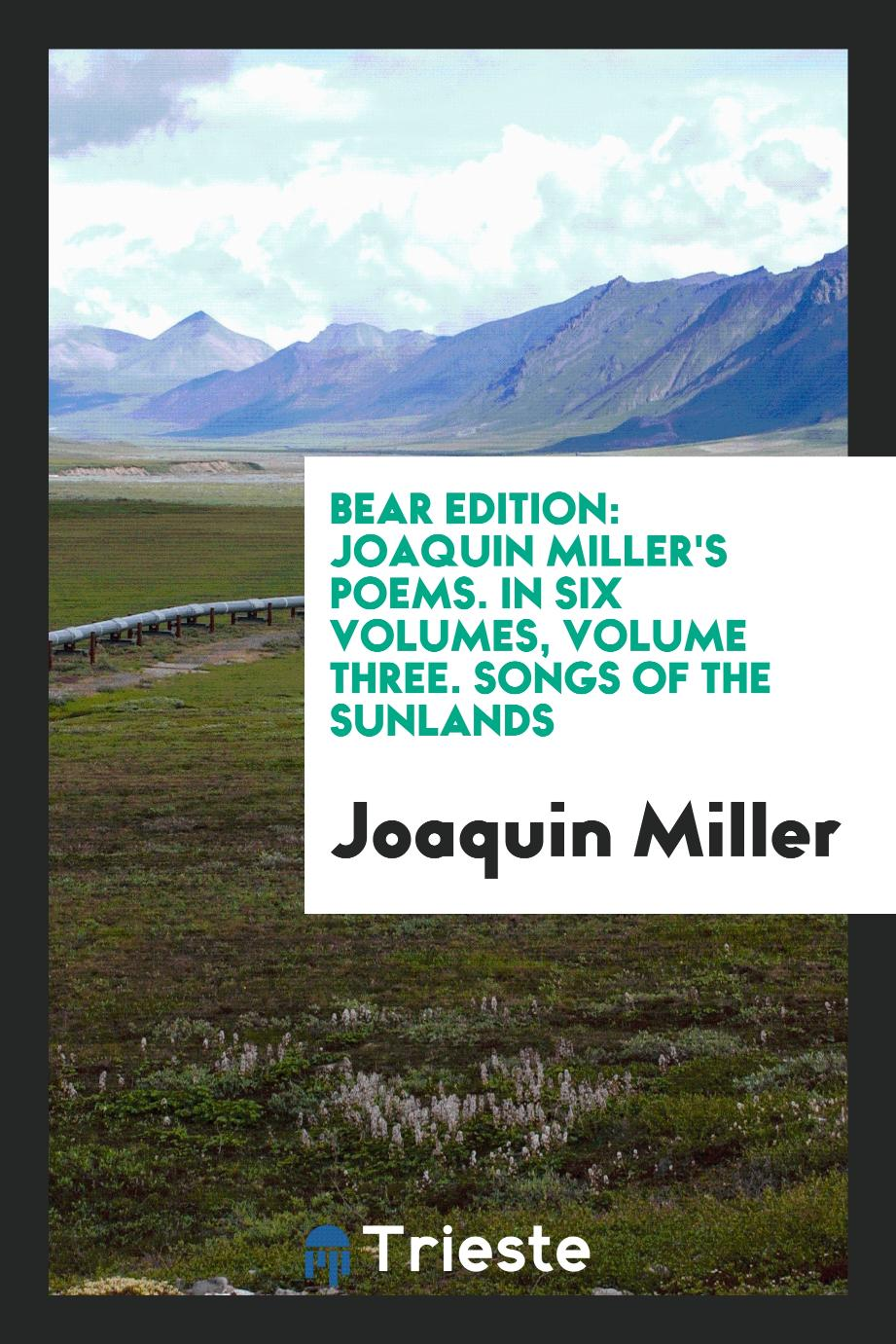 Bear Edition: Joaquin Miller's Poems. In Six Volumes, Volume Three. Songs of the Sunlands