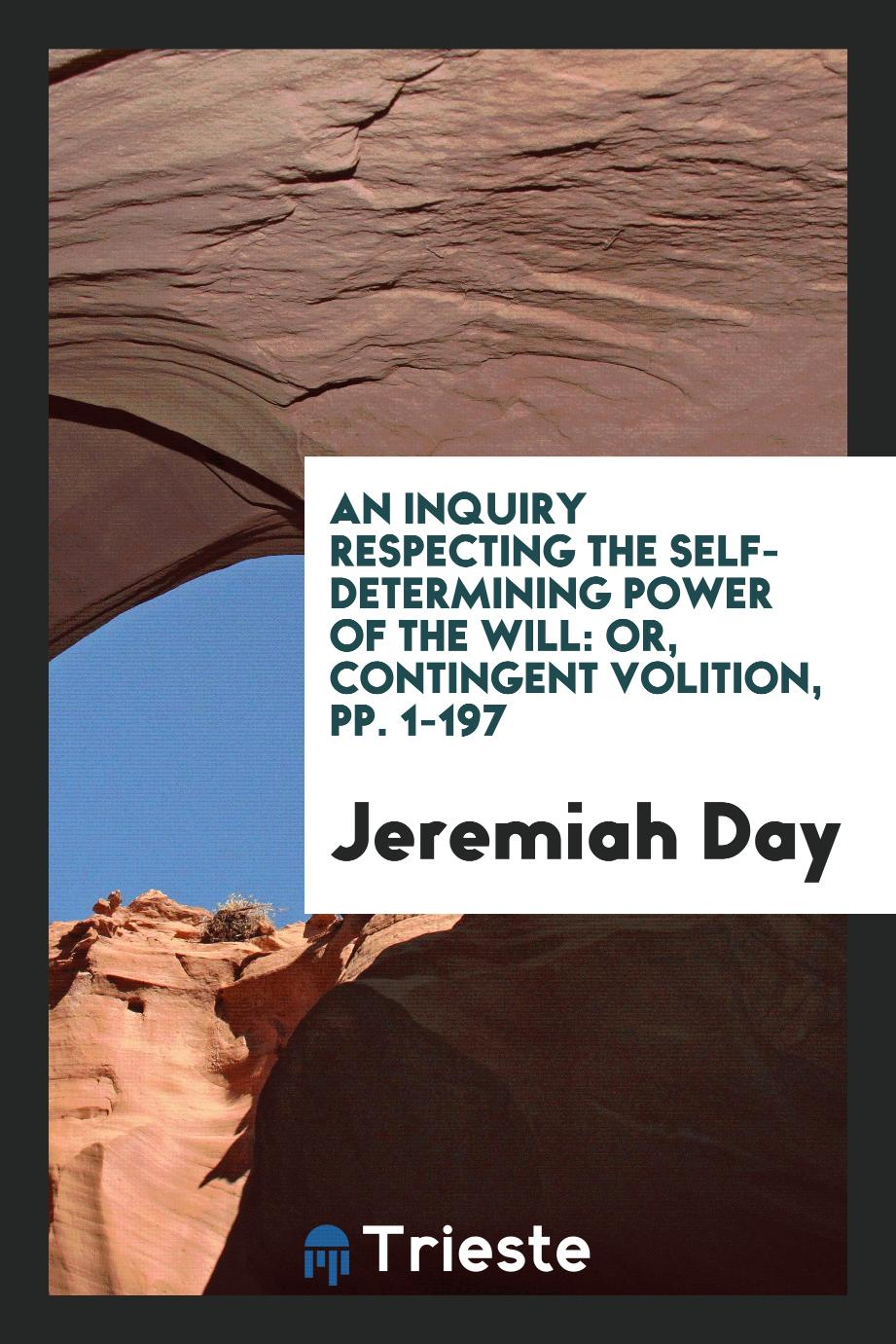 An Inquiry Respecting the Self-Determining Power of the Will: Or, Contingent Volition, pp. 1-197