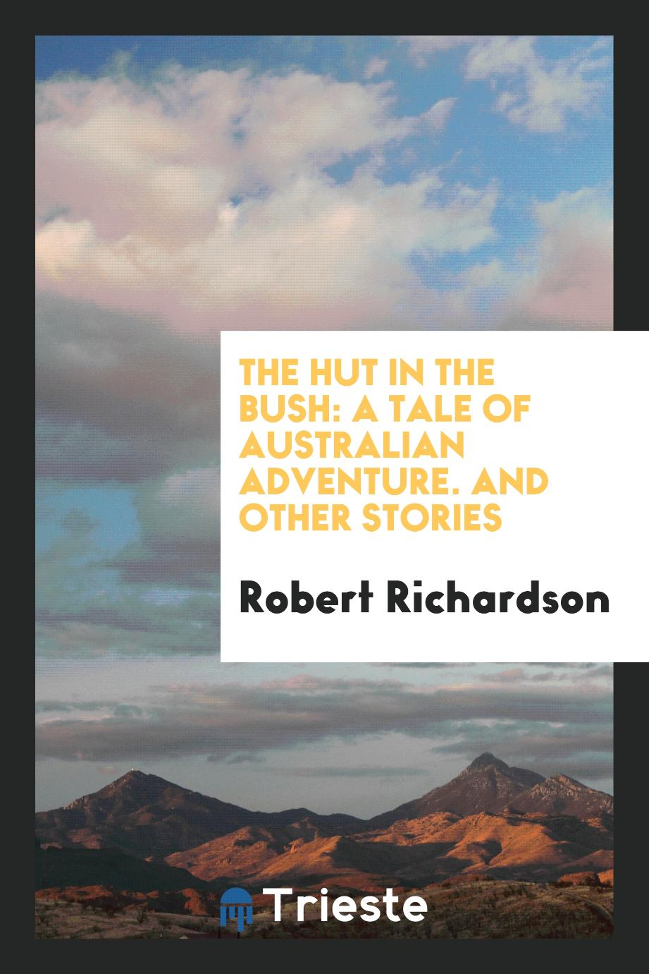 The Hut in the Bush: A Tale of Australian Adventure. And Other Stories