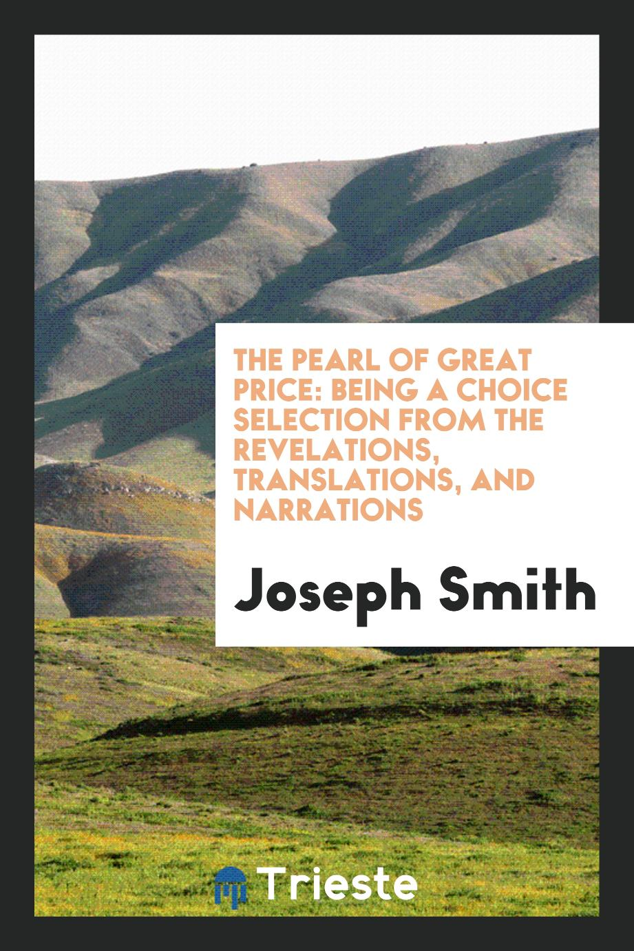 The Pearl of Great Price: Being a Choice Selection from the Revelations, translations, and narrations