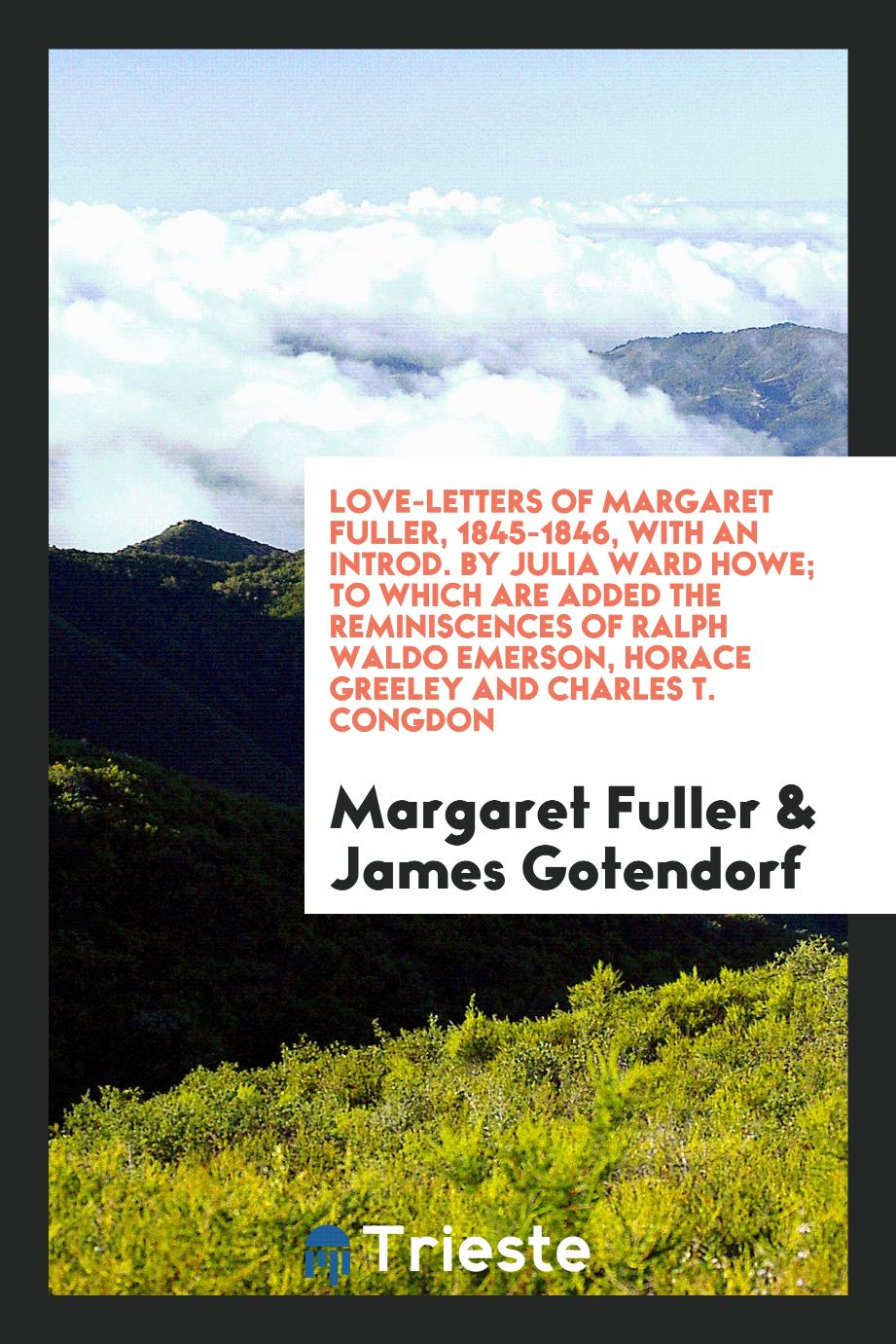 Love-letters of Margaret Fuller, 1845-1846, with an introd. by Julia Ward Howe; to which are added the reminiscences of Ralph Waldo Emerson, Horace Greeley and Charles T. Congdon