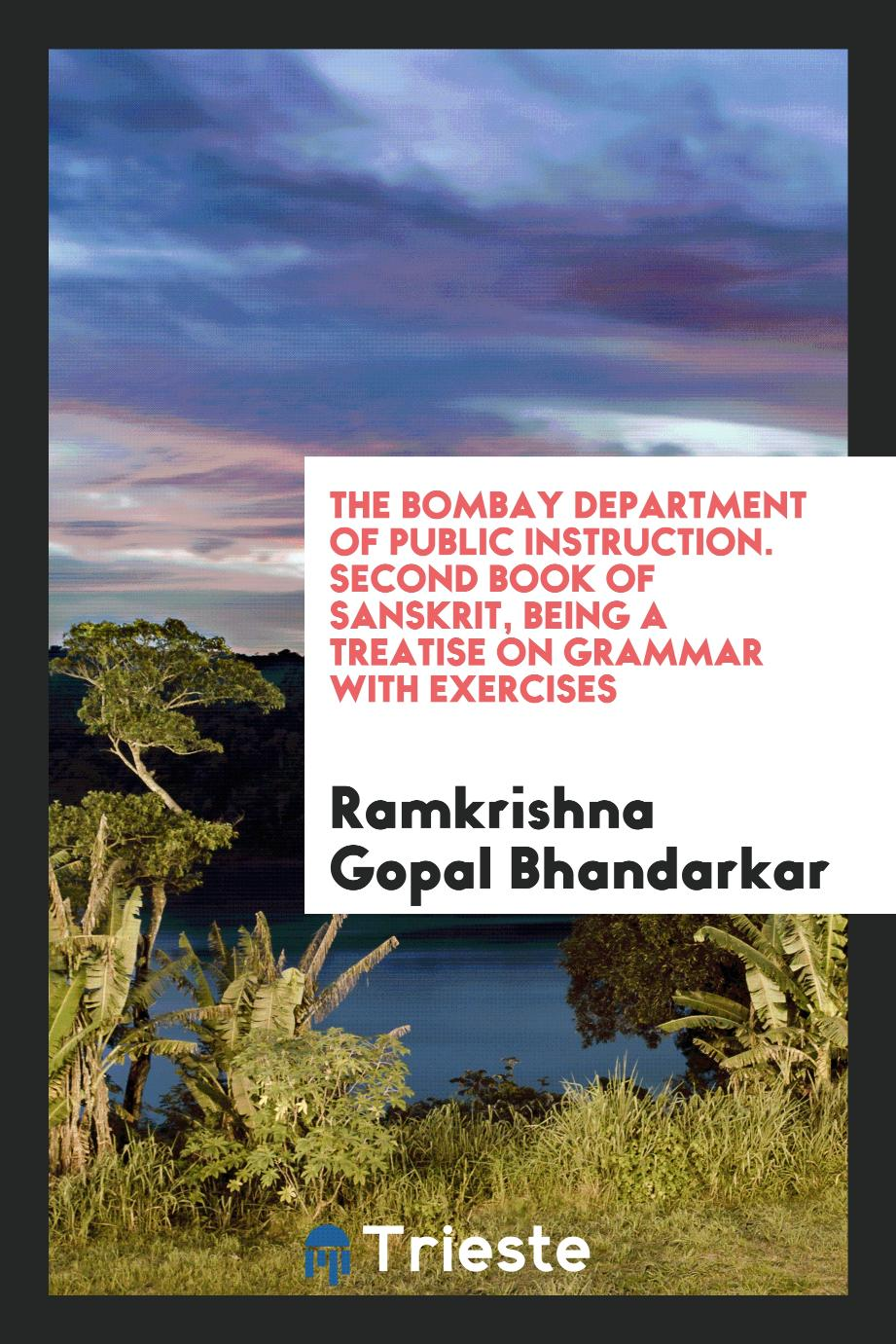 The Bombay Department of Public Instruction. Second Book of Sanskrit, Being a Treatise on Grammar with Exercises