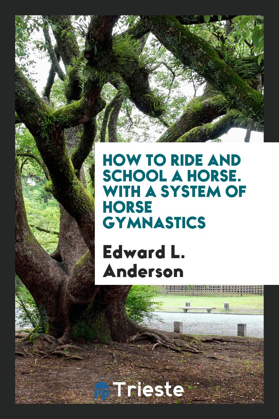 How to Ride and School a Horse. With a System of Horse Gymnastics