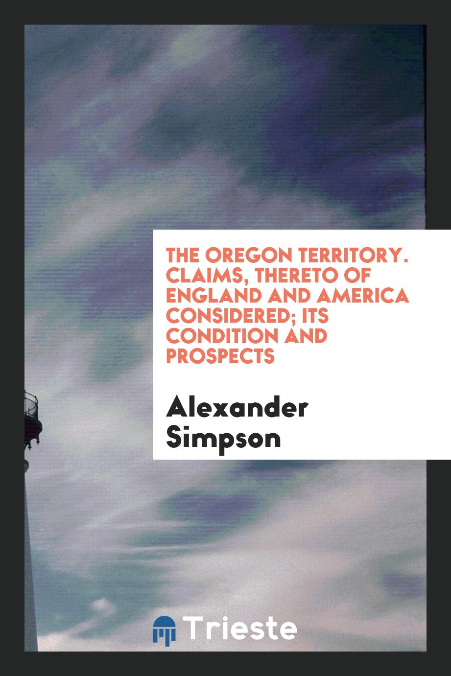 THE OREGON TERRITORY. Claims, thereto of England and America considered; its condition and prospects