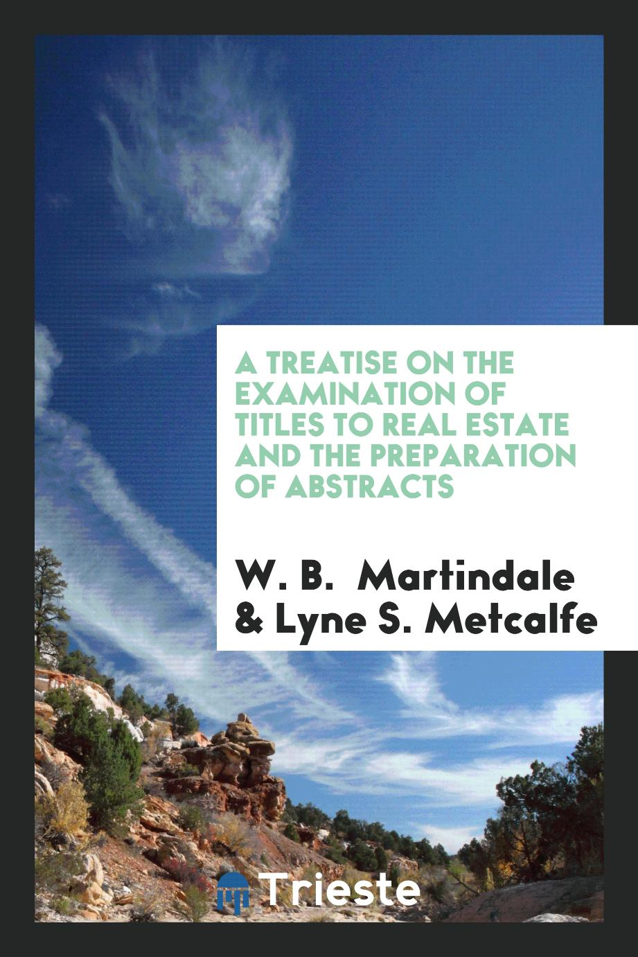 A Treatise on the Examination of Titles to Real Estate and the Preparation of Abstracts