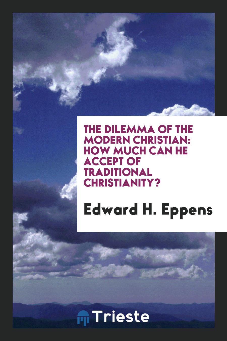 The Dilemma of the Modern Christian: How Much Can He Accept of Traditional Christianity?