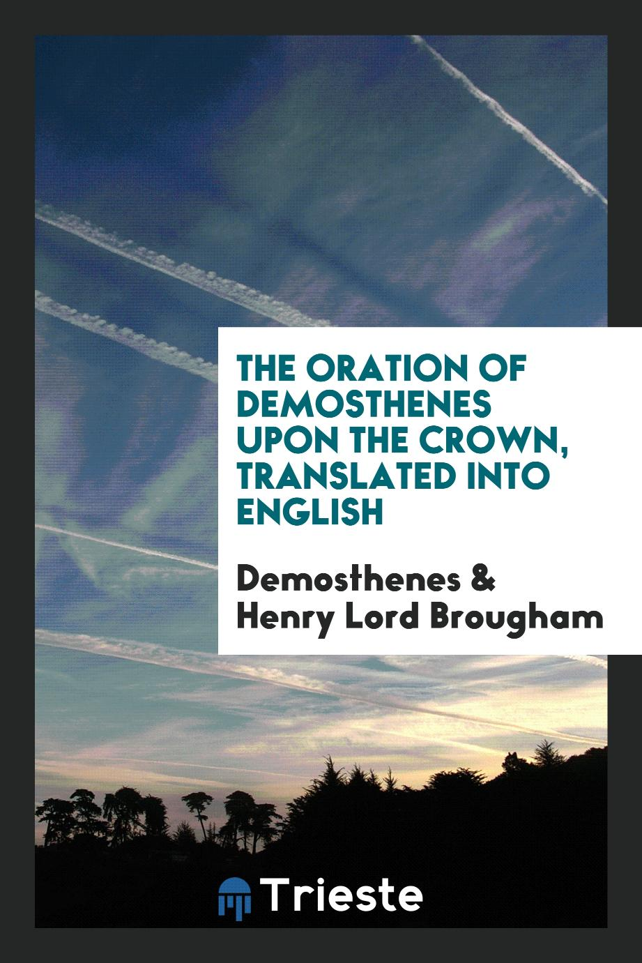 The Oration of Demosthenes upon the Crown, Translated into English