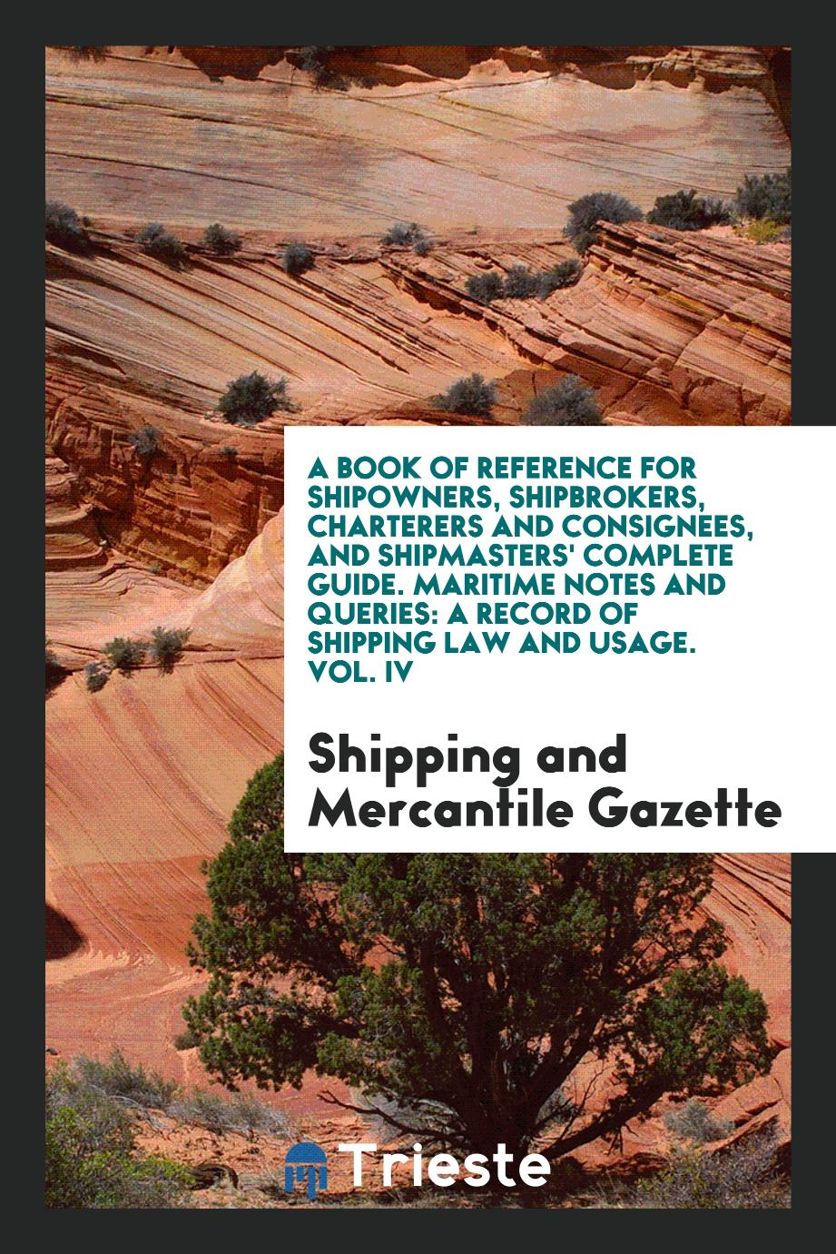 A Book of Reference for Shipowners, Shipbrokers, Charterers and Consignees, and Shipmasters' Complete Guide. Maritime Notes and Queries: A Record of Shipping Law and Usage. Vol. IV