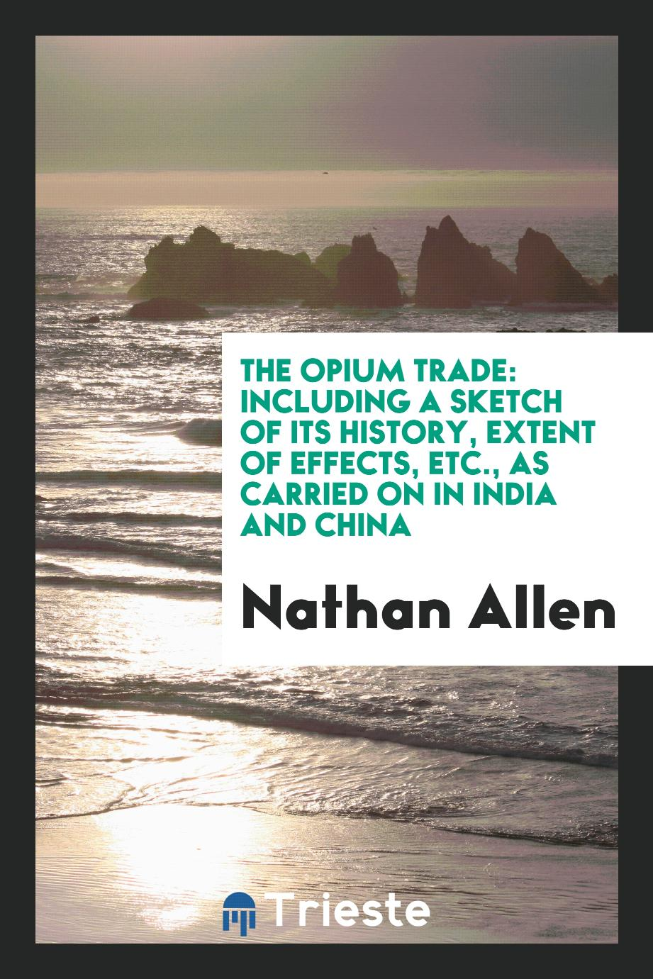 The opium trade: Including a Sketch of Its History, Extent of Effects, Etc., as Carried on in India and China