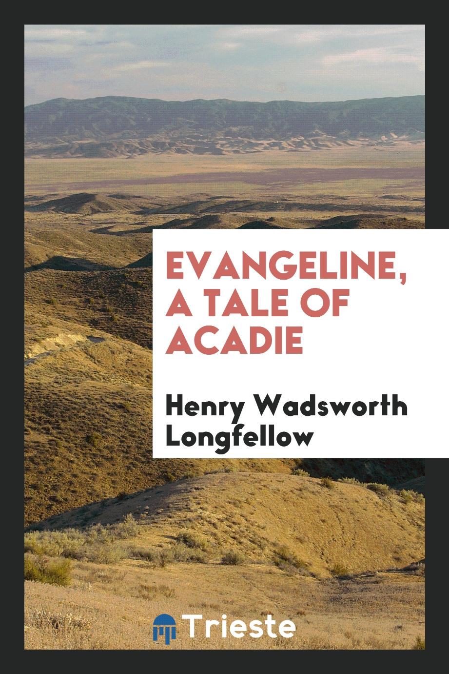 Henry Wadsworth Longfellow - Evangeline, a Tale of Acadie