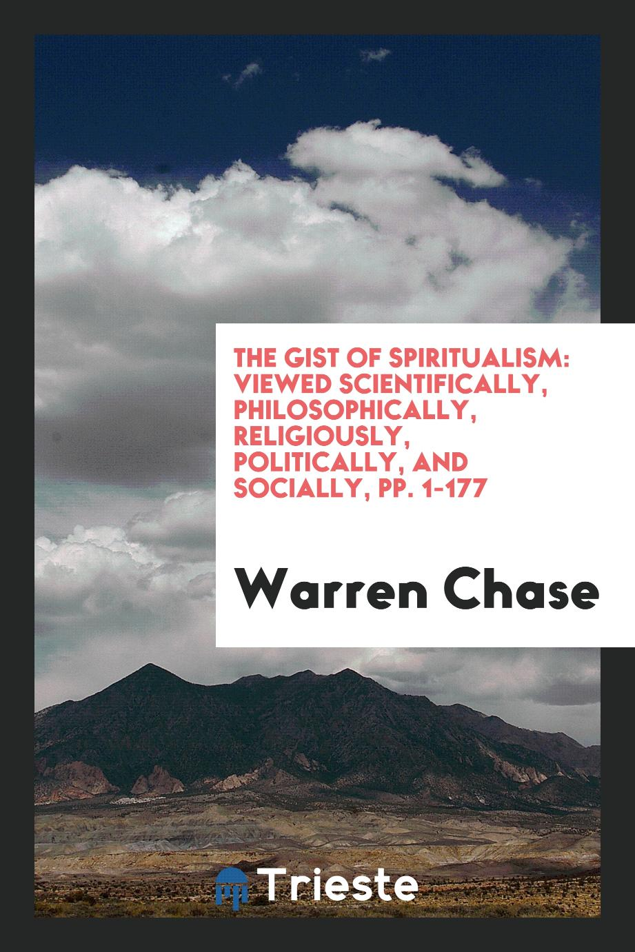 The Gist of Spiritualism: Viewed Scientifically, Philosophically, Religiously, Politically, and Socially, pp. 1-177