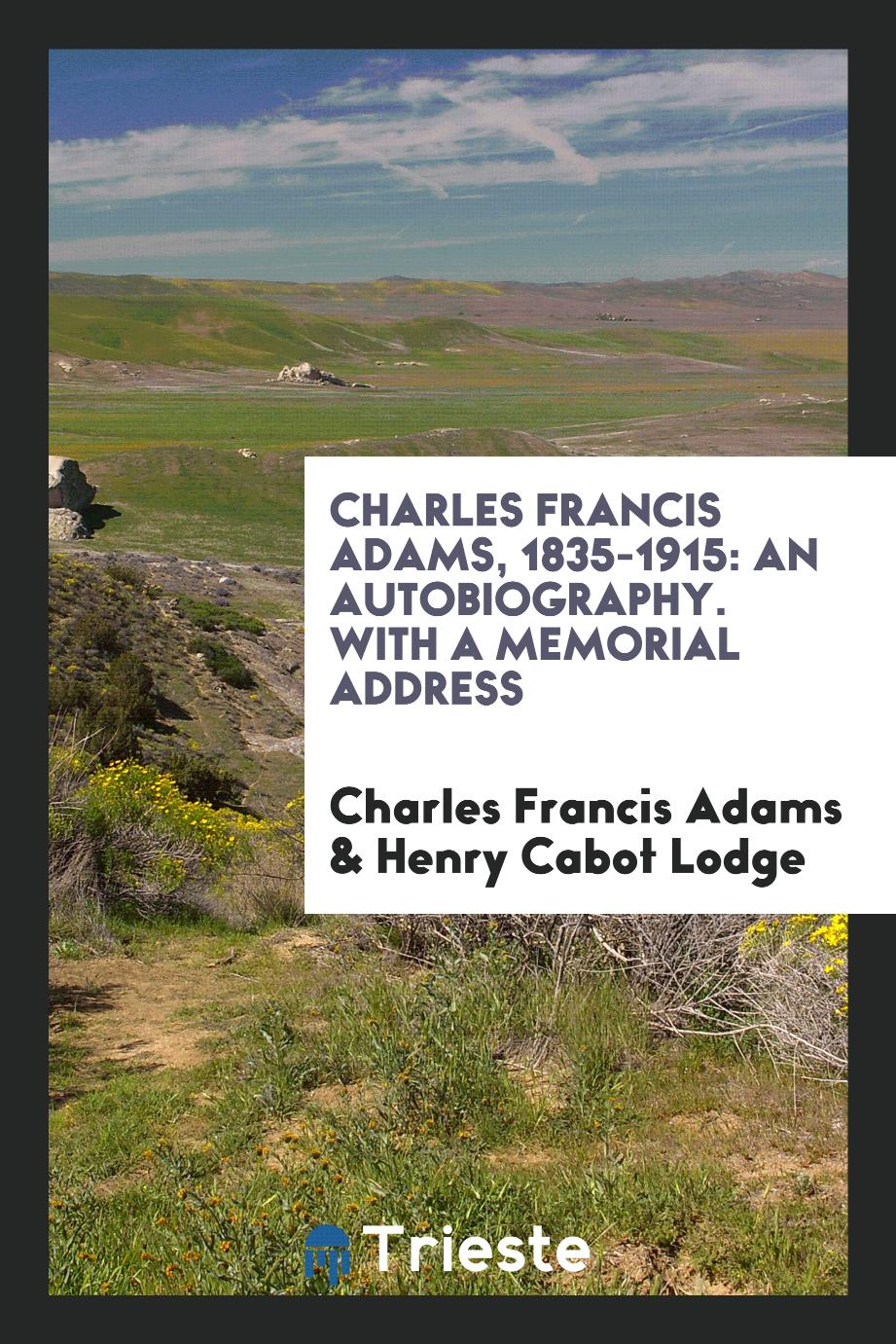 Charles Francis Adams, 1835-1915: An Autobiography. With a Memorial Address