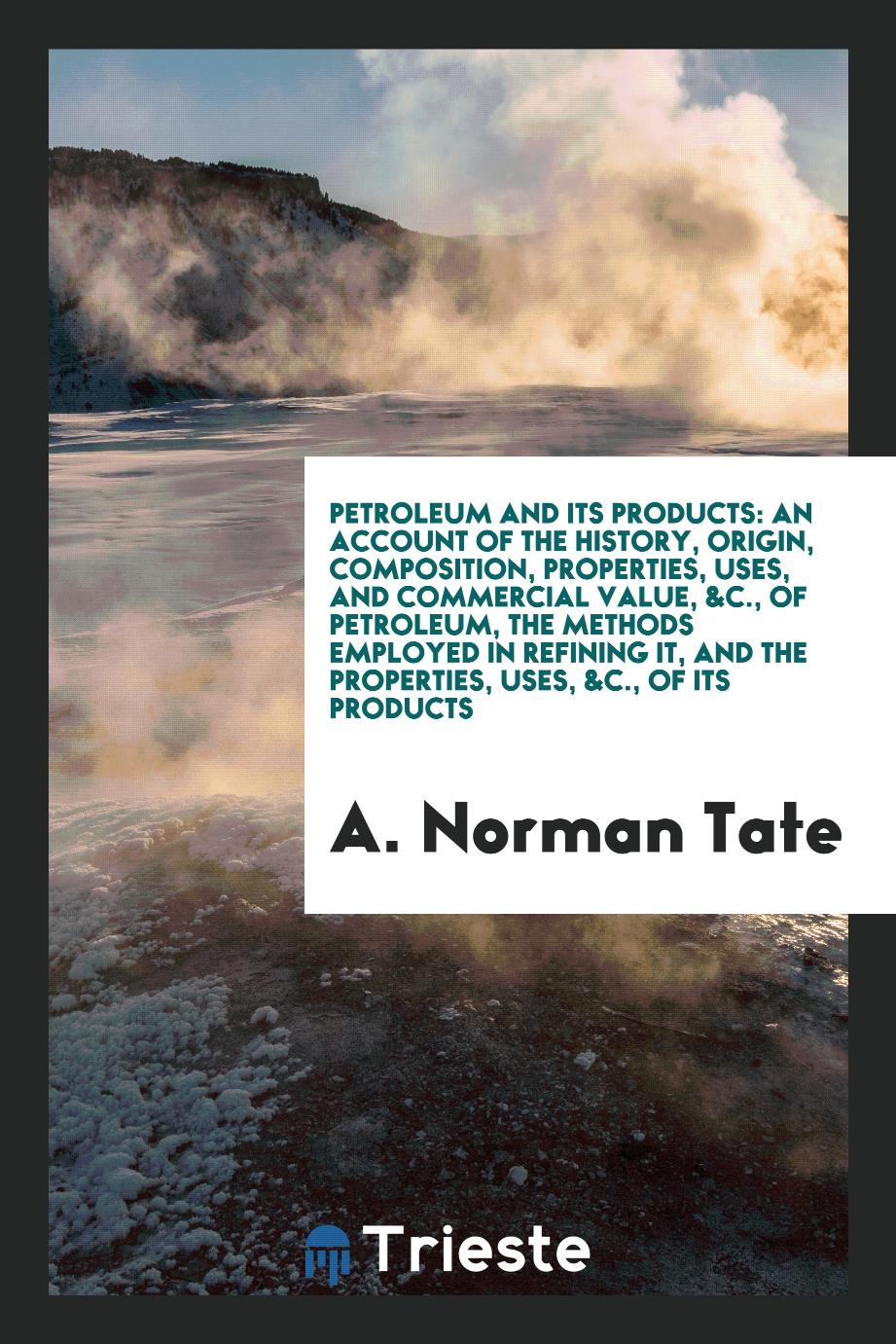Petroleum and Its Products: An Account of the History, Origin, Composition, Properties, Uses, and Commercial Value, &c., of Petroleum, the Methods Employed in Refining It, and the Properties, Uses, &C., of Its Products