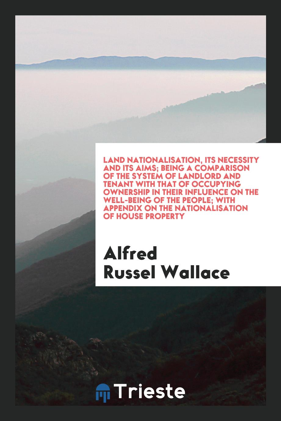 Land nationalisation, its necessity and its aims; being a comparison of the system of landlord and tenant with that of occupying ownership in their influence on the well-being of the people; with appendix on the nationalisation of house property