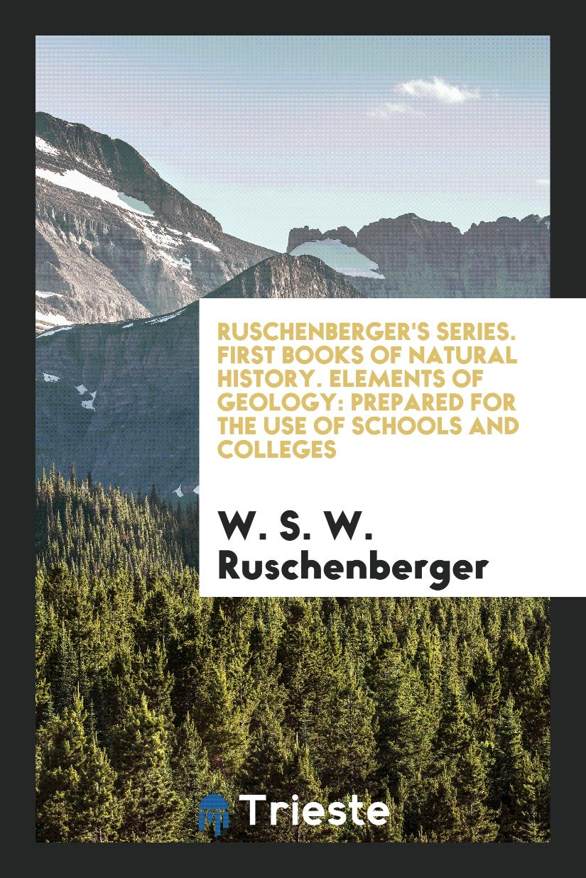 Ruschenberger's Series. First Books of Natural History. Elements of Geology: Prepared for the Use of Schools and Colleges