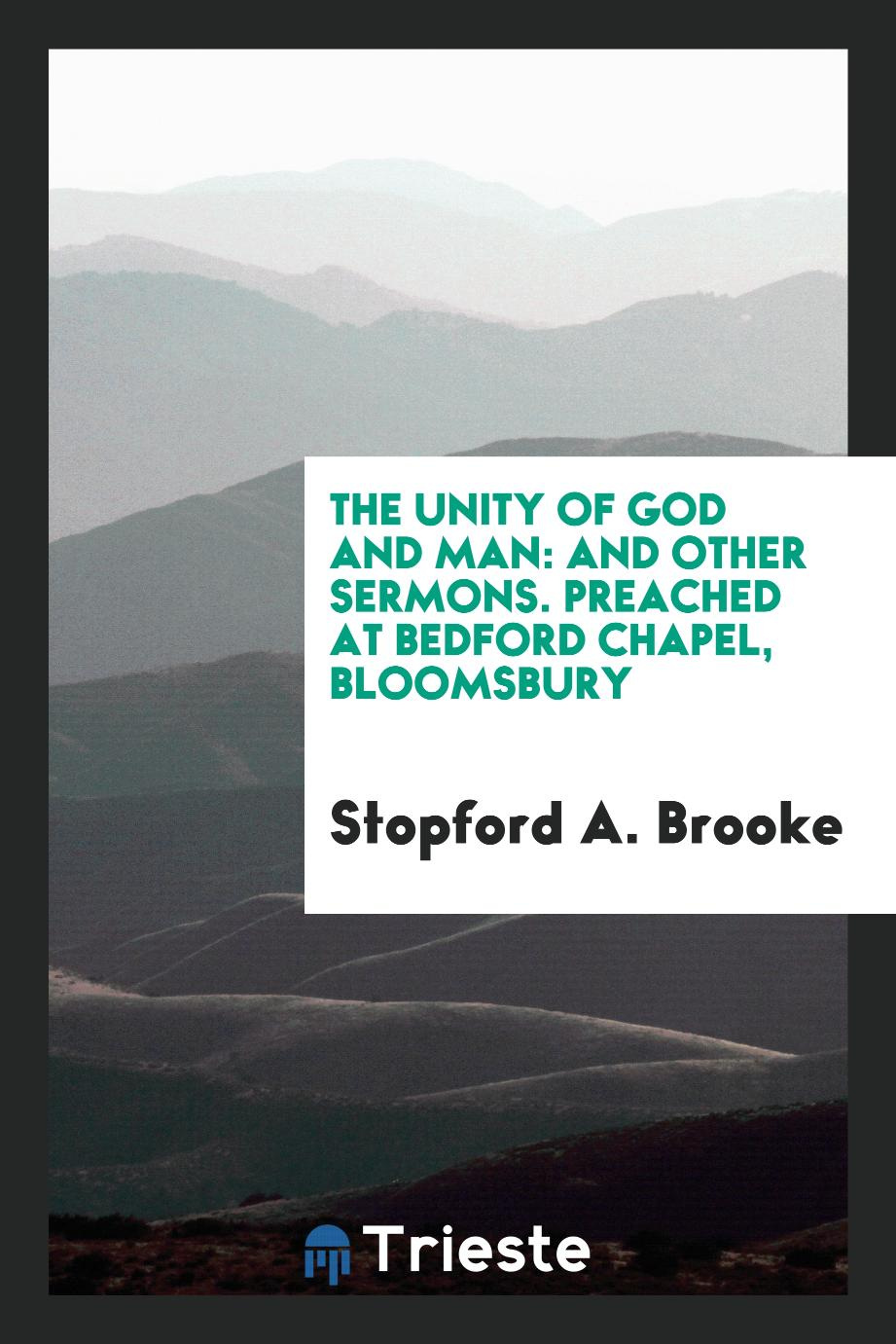 The Unity of God and Man: And Other Sermons. Preached at Bedford Chapel, Bloomsbury