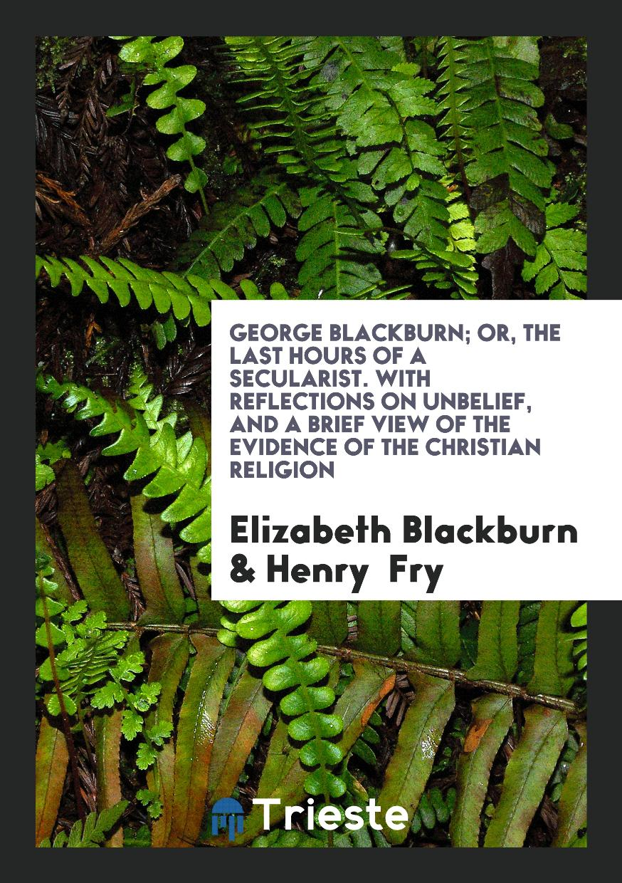 Elizabeth Blackburn, Henry  Fry - George Blackburn; Or, the Last Hours of a Secularist. With Reflections on Unbelief, and a Brief View of the Evidence of the Christian Religion