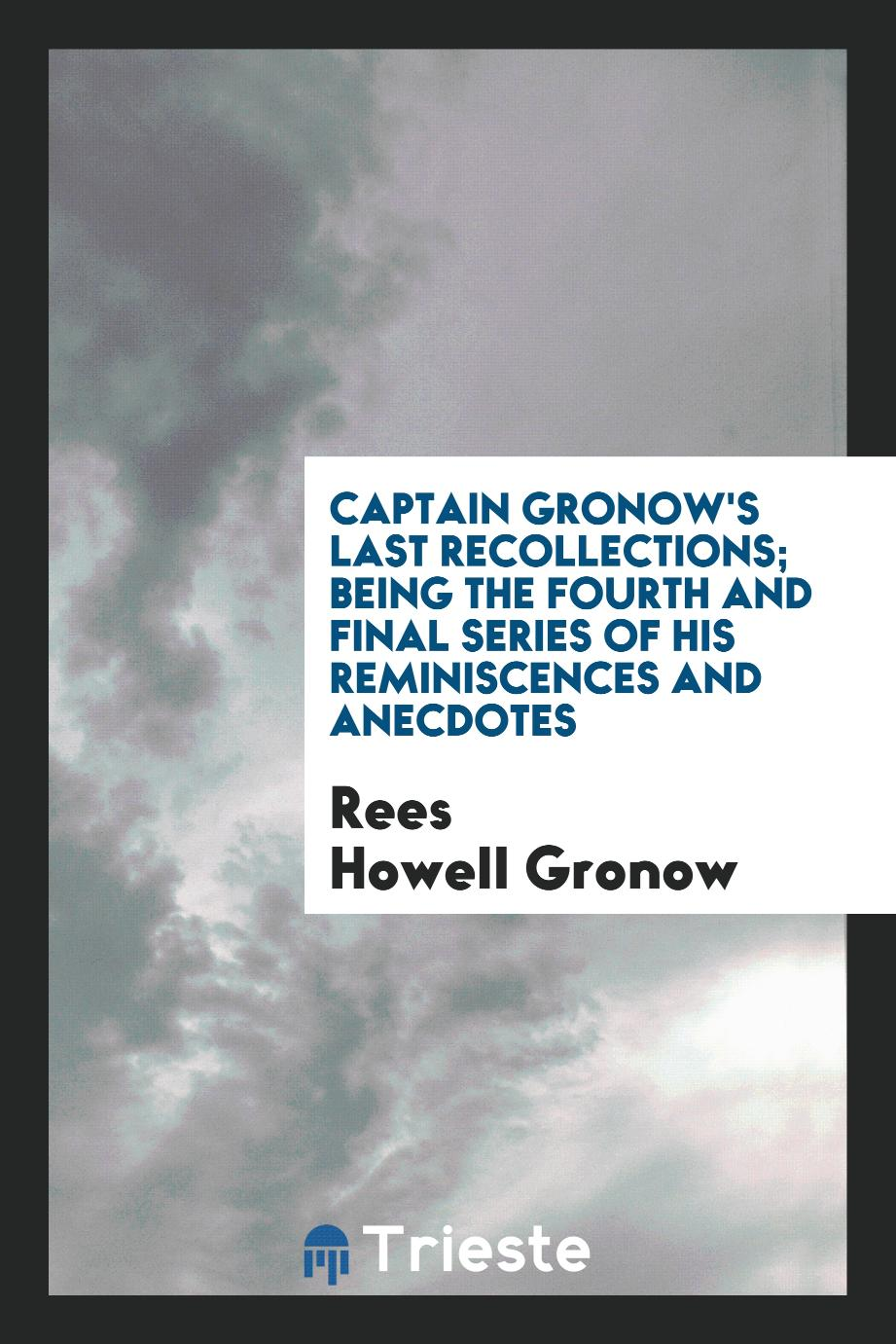 Captain Gronow's Last Recollections; Being the Fourth and Final Series of His Reminiscences and Anecdotes