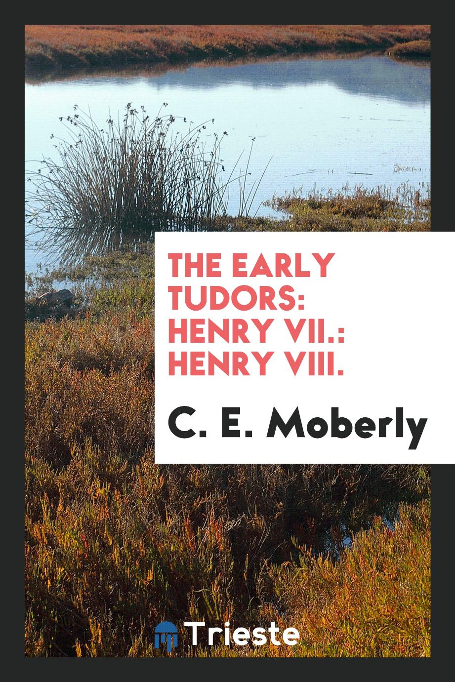 C. E. Moberly - The early Tudors: Henry VII.: Henry VIII.