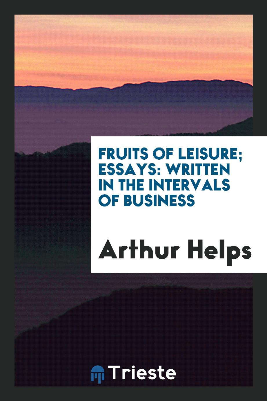 Fruits of Leisure; Essays: Written in the Intervals of Business