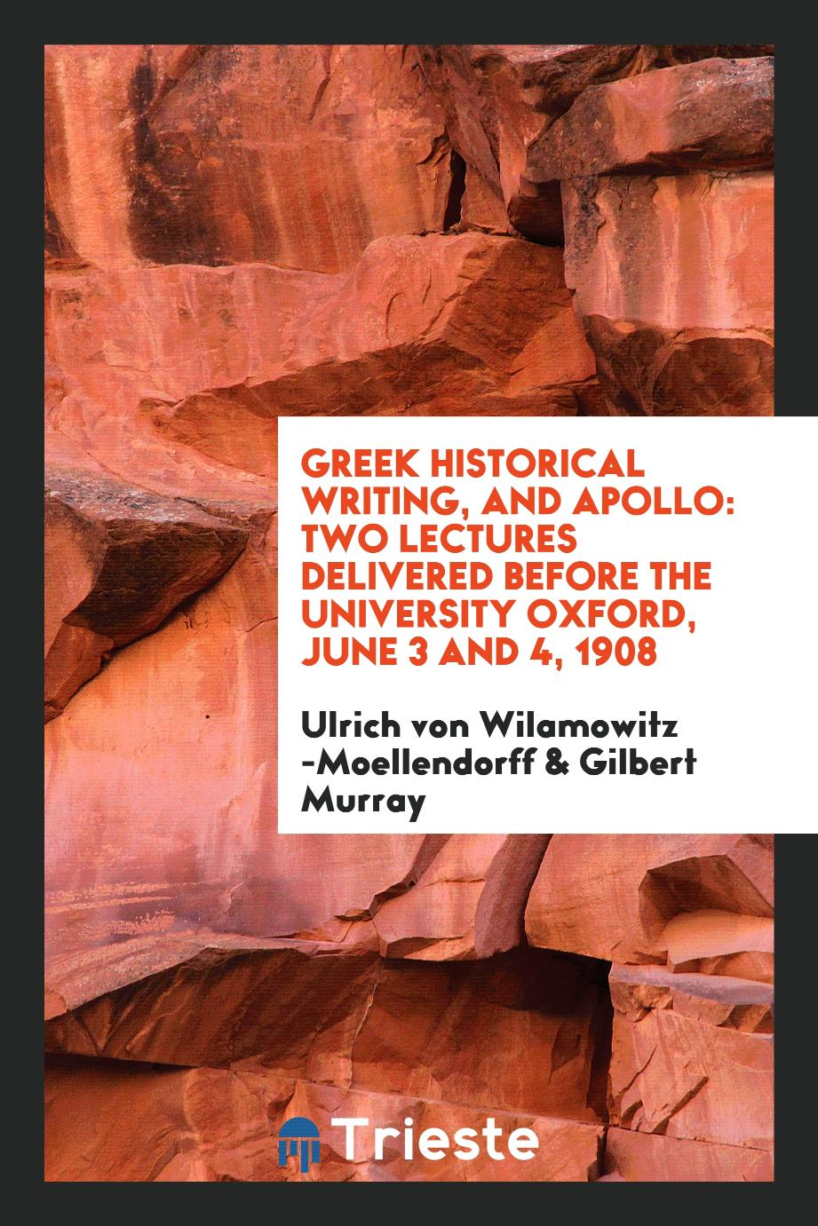 Greek Historical Writing, and Apollo: Two Lectures Delivered Before the University Oxford, June 3 and 4, 1908