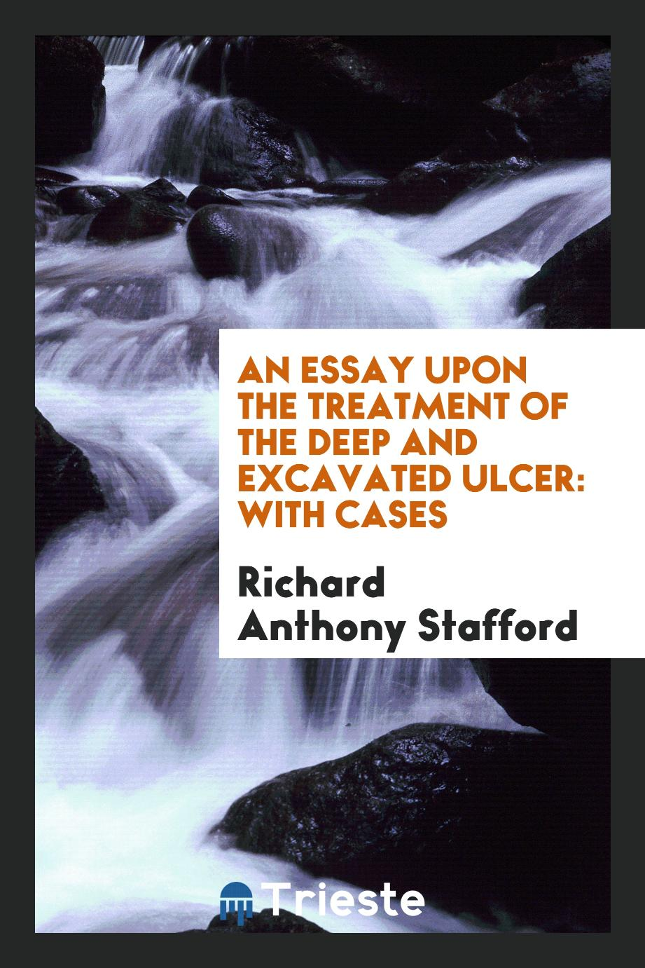 An essay upon the treatment of the deep and excavated ulcer: with cases