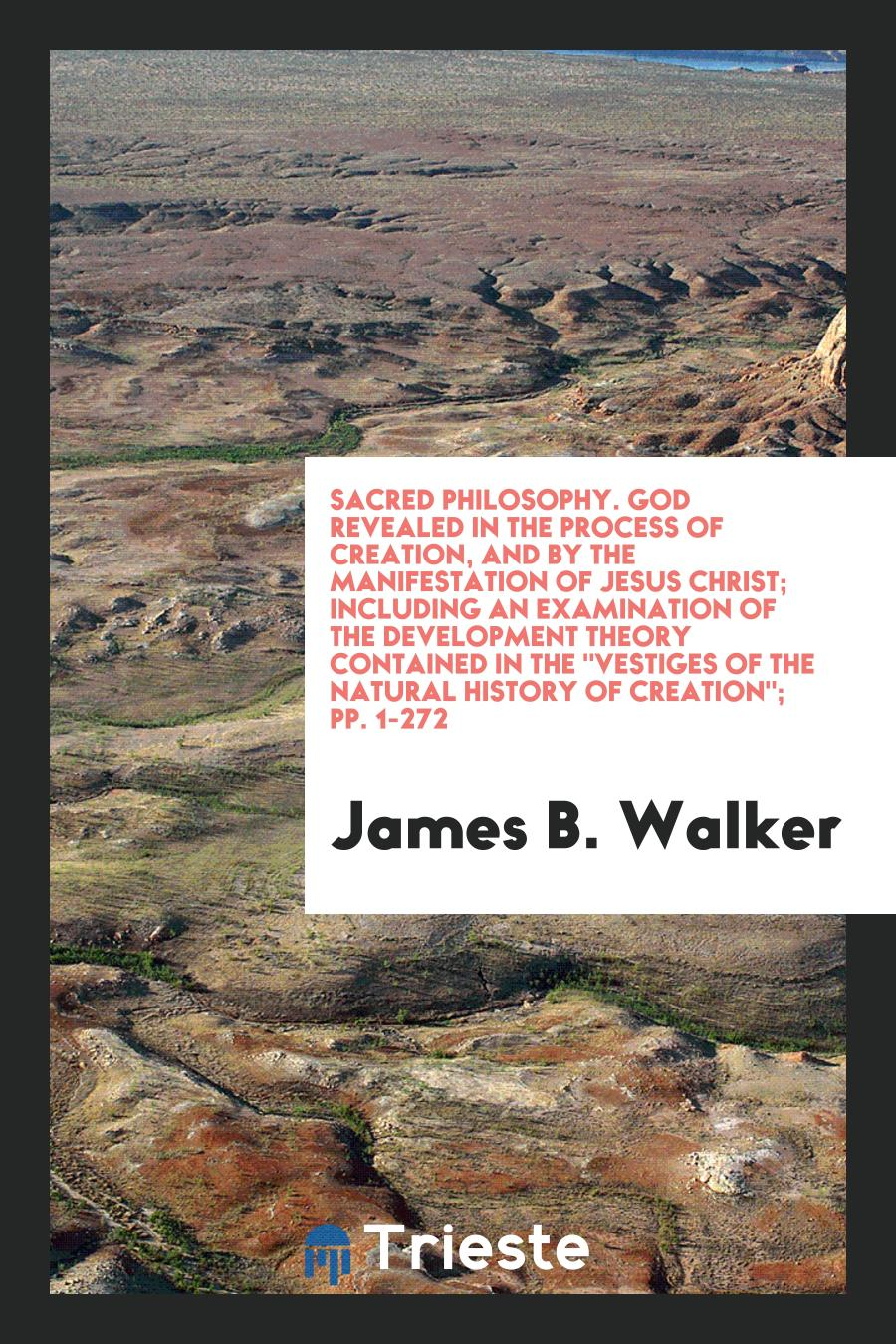 "James B. Walker - Sacred Philosophy. God Revealed in the Process of Creation, and by the Manifestation of Jesus Christ; Including an Examination of the Development Theory Contained in The ""Vestiges of the Natural History of Creation""; pp. 1-272"