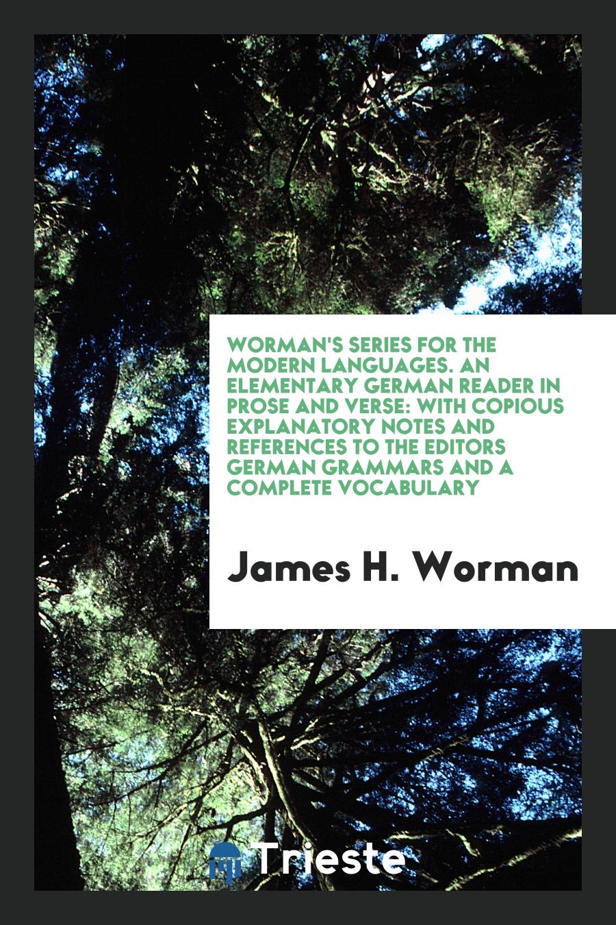 Worman's Series for the Modern Languages. An Elementary German Reader in Prose and Verse: With Copious Explanatory Notes and References to the Editors German Grammars and a Complete Vocabulary