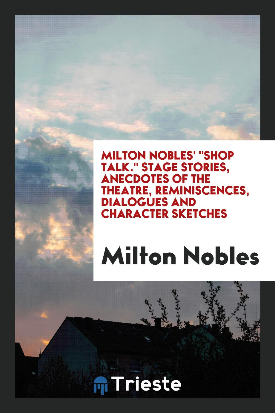 "Milton Nobles' ""Shop talk."" Stage stories, anecdotes of the theatre, reminiscences, dialogues and character sketches"