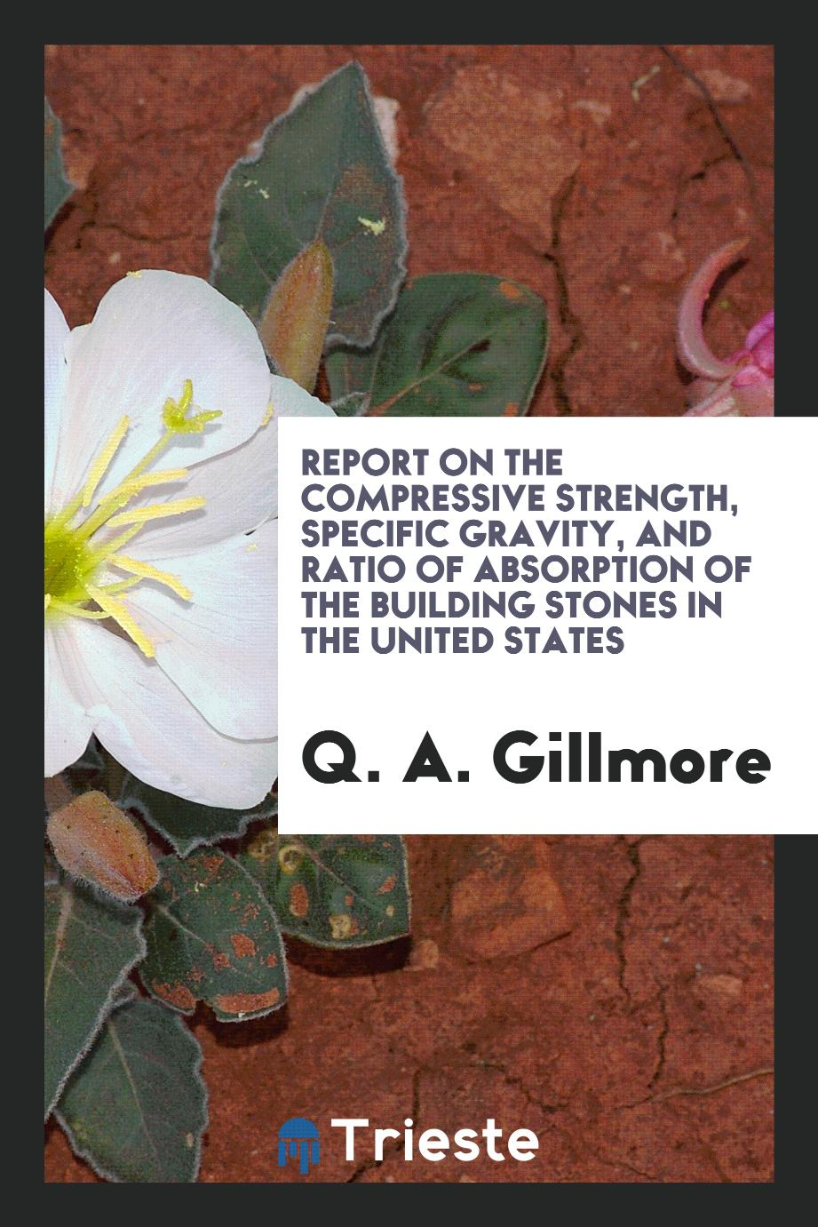 Report on the compressive strength, specific gravity, and ratio of absorption of the building stones in the United States