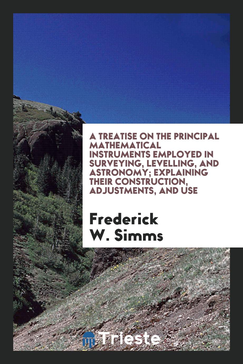 A Treatise on the Principal Mathematical Instruments Employed in Surveying, Levelling, and Astronomy; Explaining Their Construction, Adjustments, and Use